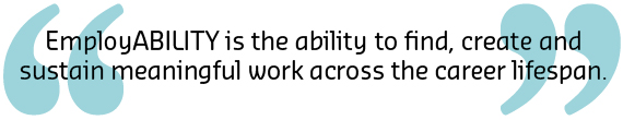 EmployABILITY is the ability to find, create and sustain meaningful work across the career lifespan.